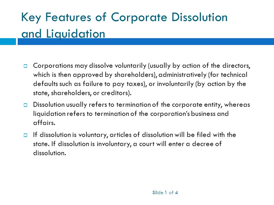 Key Features of Corporate Dissolution and Liquidation Slide 1 of 4  Corporations may dissolve voluntarily (usually by action of the directors, which is then approved by shareholders), administratively (for technical defaults such as failure to pay taxes), or involuntarily (by action by the state, shareholders, or creditors).