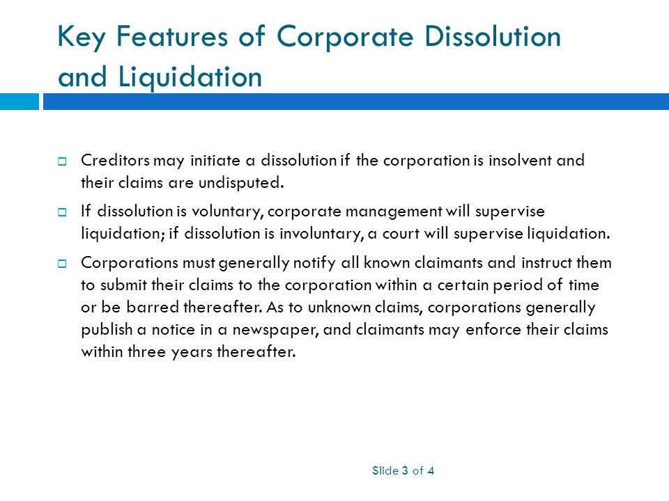 Key Features of Corporate Dissolution and Liquidation Slide 3 of 4  Creditors may initiate a dissolution if the corporation is insolvent and their claims are undisputed.