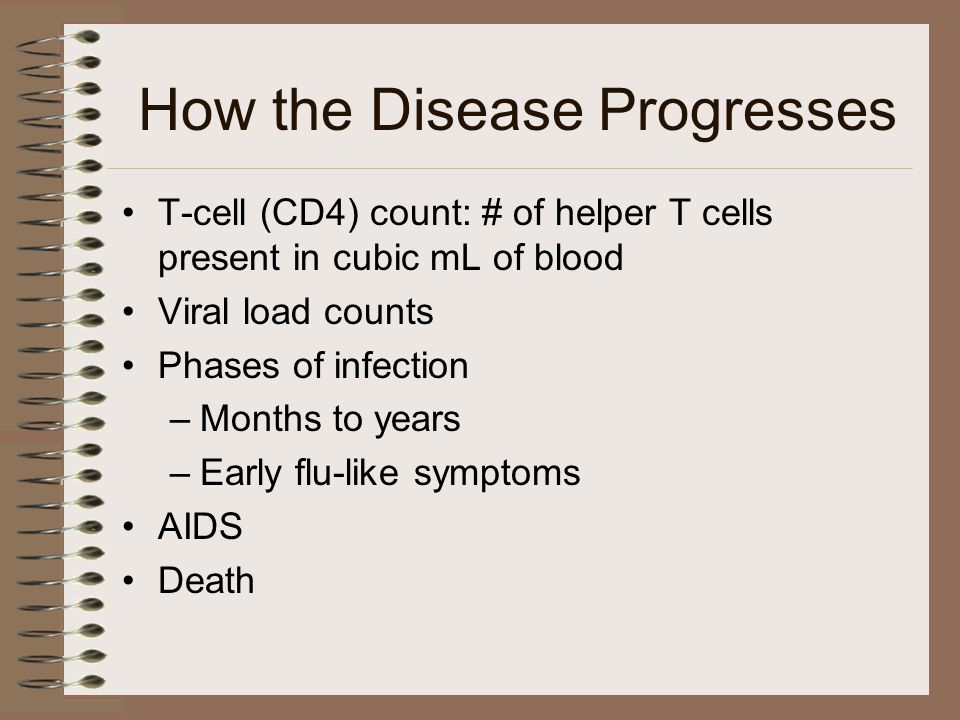 How the Disease Progresses T-cell (CD4) count: # of helper T cells present in cubic mL of blood Viral load counts Phases of infection –Months to years –Early flu-like symptoms AIDS Death