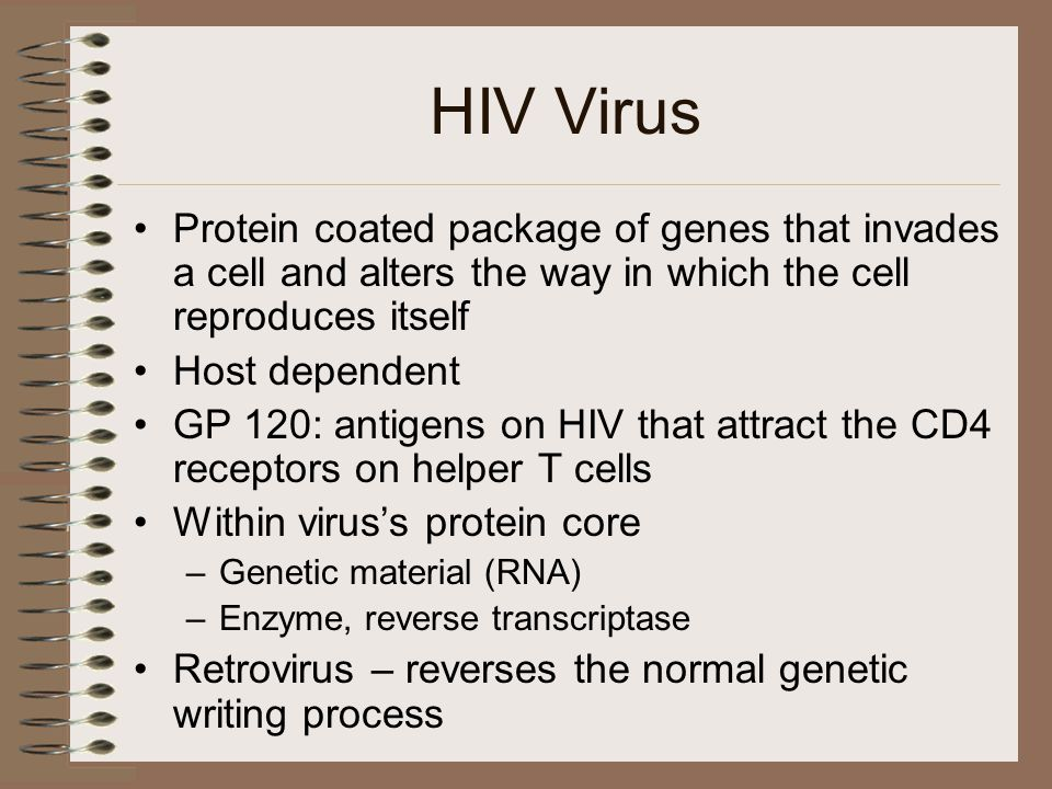 HIV Virus Protein coated package of genes that invades a cell and alters the way in which the cell reproduces itself Host dependent GP 120: antigens on HIV that attract the CD4 receptors on helper T cells Within virus's protein core –Genetic material (RNA) –Enzyme, reverse transcriptase Retrovirus – reverses the normal genetic writing process