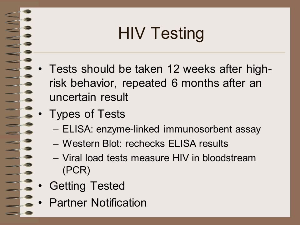 HIV Testing Tests should be taken 12 weeks after high- risk behavior, repeated 6 months after an uncertain result Types of Tests –ELISA: enzyme-linked immunosorbent assay –Western Blot: rechecks ELISA results –Viral load tests measure HIV in bloodstream (PCR) Getting Tested Partner Notification