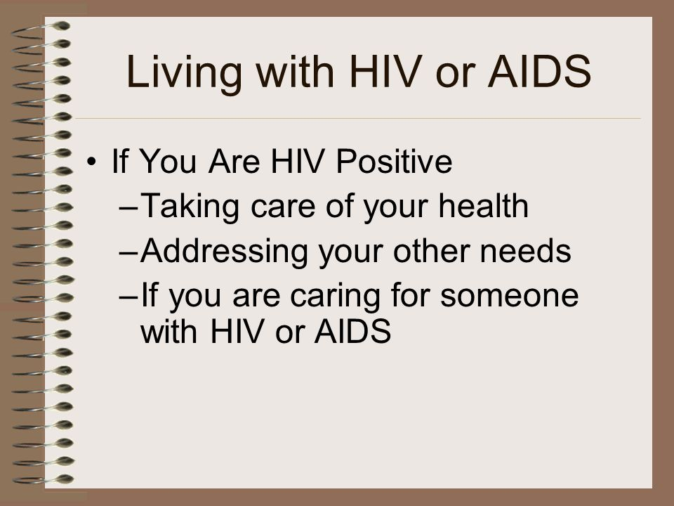Living with HIV or AIDS If You Are HIV Positive –Taking care of your health –Addressing your other needs –If you are caring for someone with HIV or AIDS