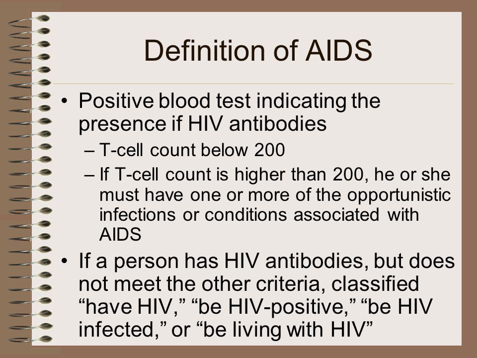 Definition of AIDS Positive blood test indicating the presence if HIV antibodies –T-cell count below 200 –If T-cell count is higher than 200, he or she must have one or more of the opportunistic infections or conditions associated with AIDS If a person has HIV antibodies, but does not meet the other criteria, classified have HIV, be HIV-positive, be HIV infected, or be living with HIV