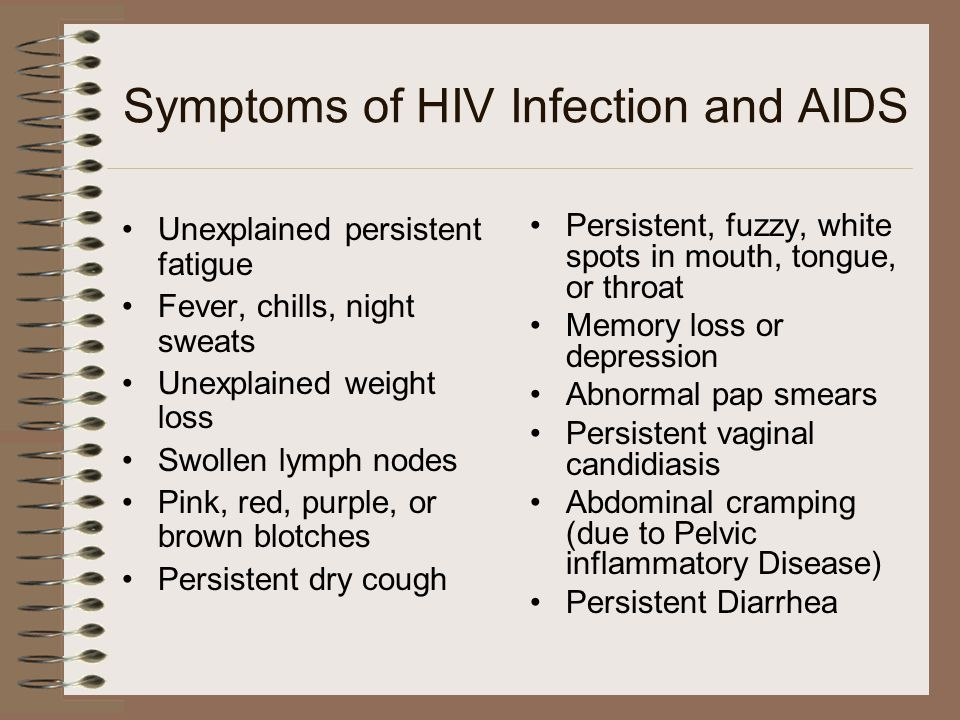 Symptoms of HIV Infection and AIDS Unexplained persistent fatigue Fever, chills, night sweats Unexplained weight loss Swollen lymph nodes Pink, red, purple, or brown blotches Persistent dry cough Persistent, fuzzy, white spots in mouth, tongue, or throat Memory loss or depression Abnormal pap smears Persistent vaginal candidiasis Abdominal cramping (due to Pelvic inflammatory Disease) Persistent Diarrhea