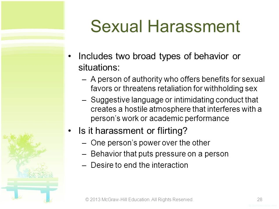 Sexual Harassment Includes two broad types of behavior or situations: –A person of authority who offers benefits for sexual favors or threatens retaliation for withholding sex –Suggestive language or intimidating conduct that creates a hostile atmosphere that interferes with a person's work or academic performance Is it harassment or flirting.