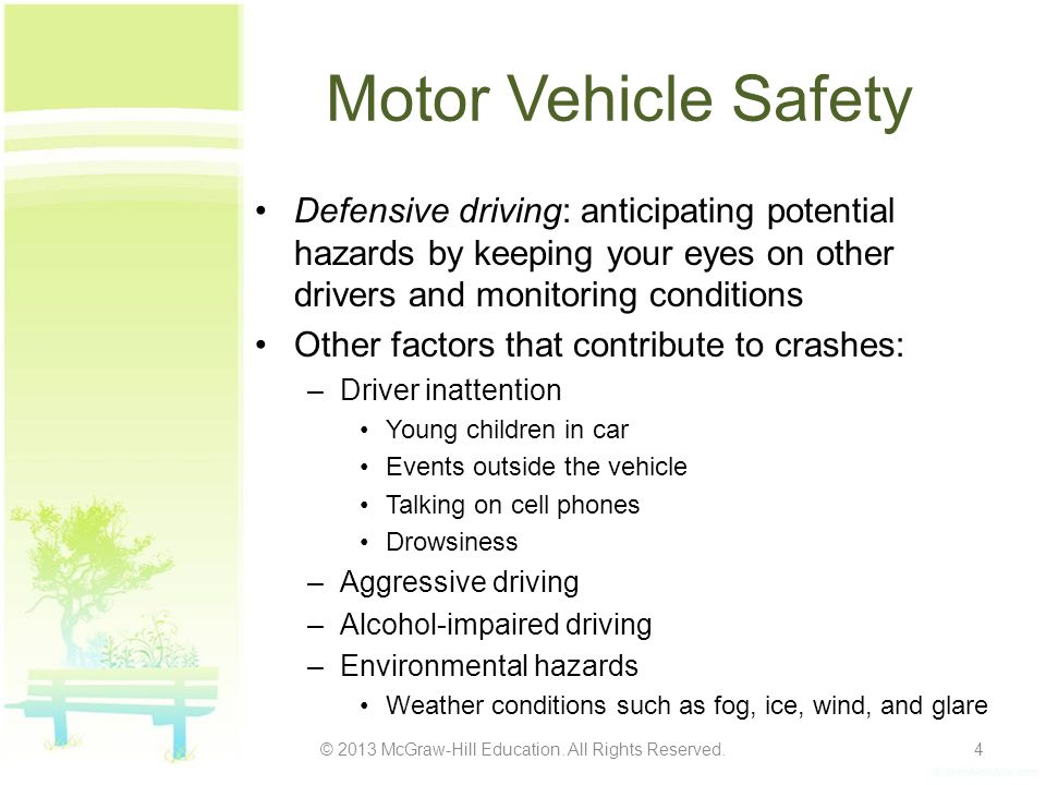 Motor Vehicle Safety Defensive driving: anticipating potential hazards by keeping your eyes on other drivers and monitoring conditions Other factors that contribute to crashes: –Driver inattention Young children in car Events outside the vehicle Talking on cell phones Drowsiness –Aggressive driving –Alcohol-impaired driving –Environmental hazards Weather conditions such as fog, ice, wind, and glare © 2013 McGraw-Hill Education.