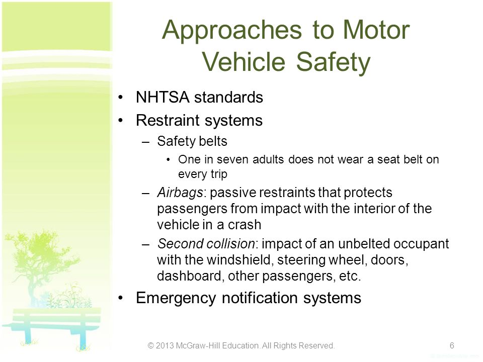 Approaches to Motor Vehicle Safety NHTSA standards Restraint systems –Safety belts One in seven adults does not wear a seat belt on every trip –Airbags: passive restraints that protects passengers from impact with the interior of the vehicle in a crash –Second collision: impact of an unbelted occupant with the windshield, steering wheel, doors, dashboard, other passengers, etc.