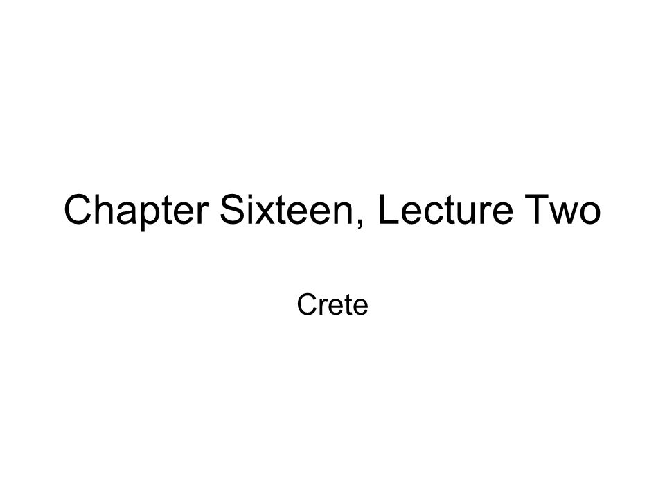 Chapter Sixteen, Lecture Two Crete