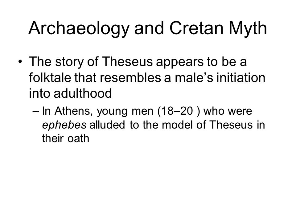 Archaeology and Cretan Myth The story of Theseus appears to be a folktale that resembles a male's initiation into adulthood –In Athens, young men (18–20 ) who were ephebes alluded to the model of Theseus in their oath