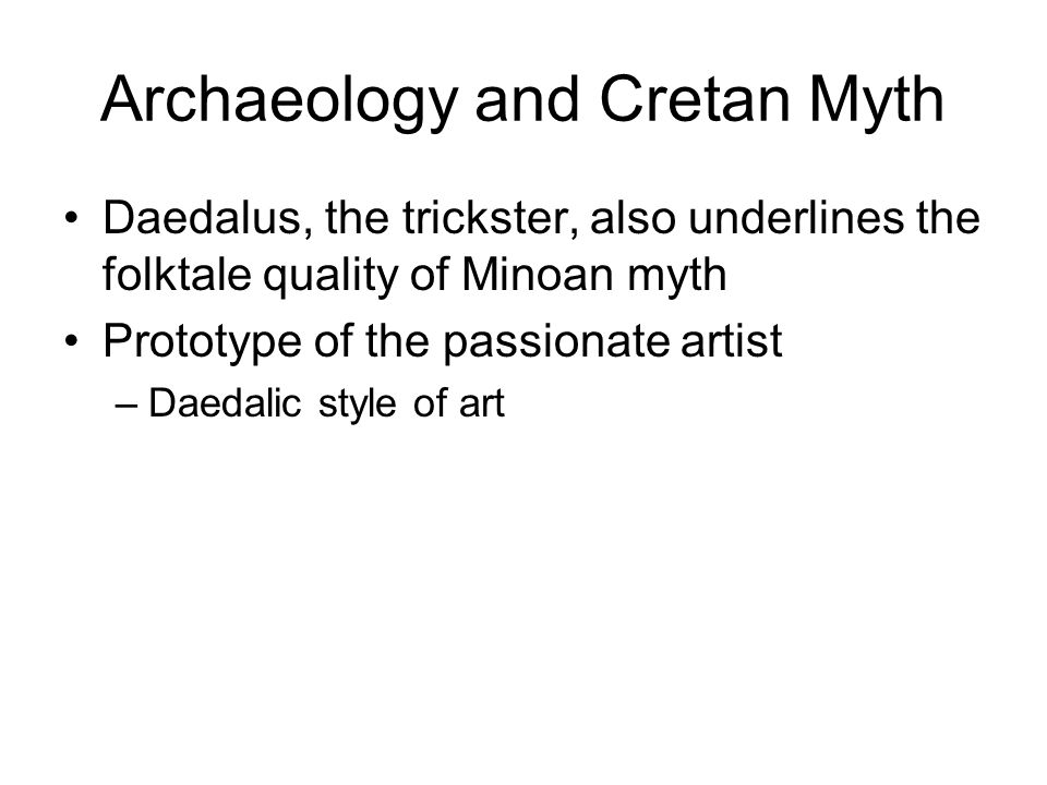 Archaeology and Cretan Myth Daedalus, the trickster, also underlines the folktale quality of Minoan myth Prototype of the passionate artist –Daedalic style of art