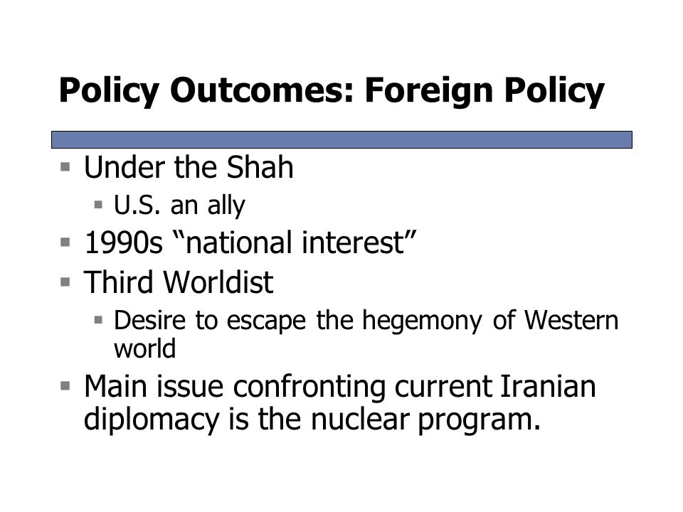 Policy Outcomes: Gender Relations  Legal restrictions on women's rights  Many ad hoc discriminations instituted by the Islamic Republic  Fields of