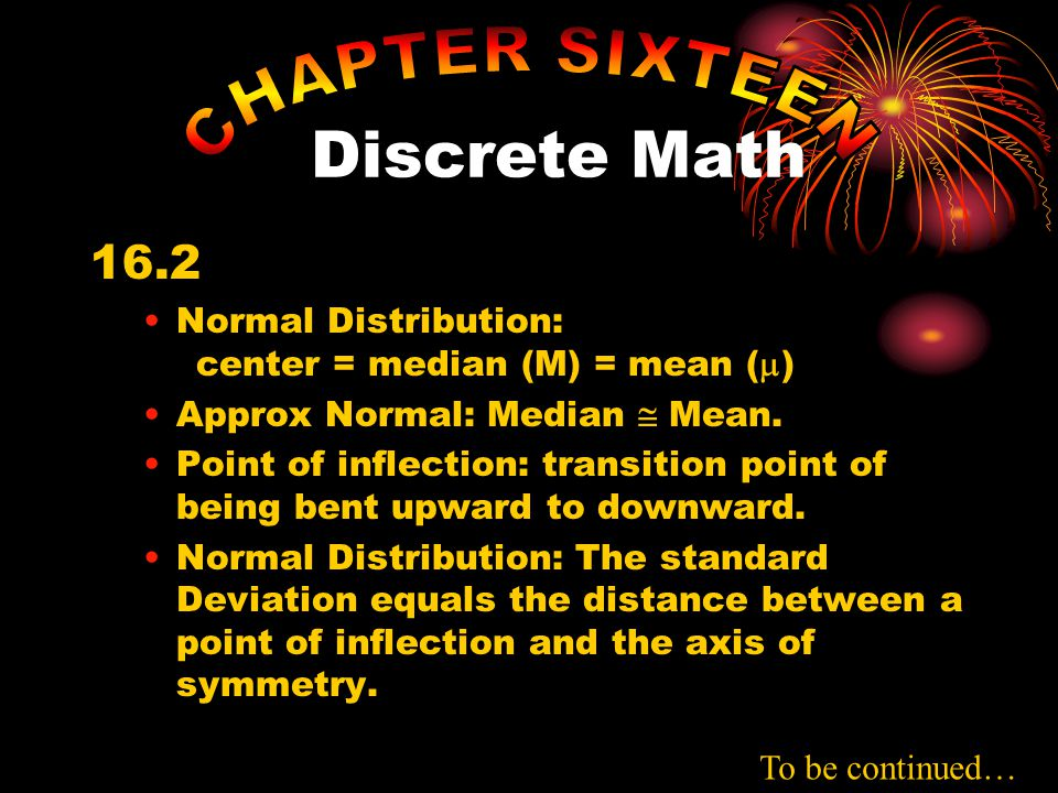 16.2 Normal Distribution: center = median (M) = mean (  ) Approx Normal: Median  Mean. Point of inflection: transition point of being bent upward to