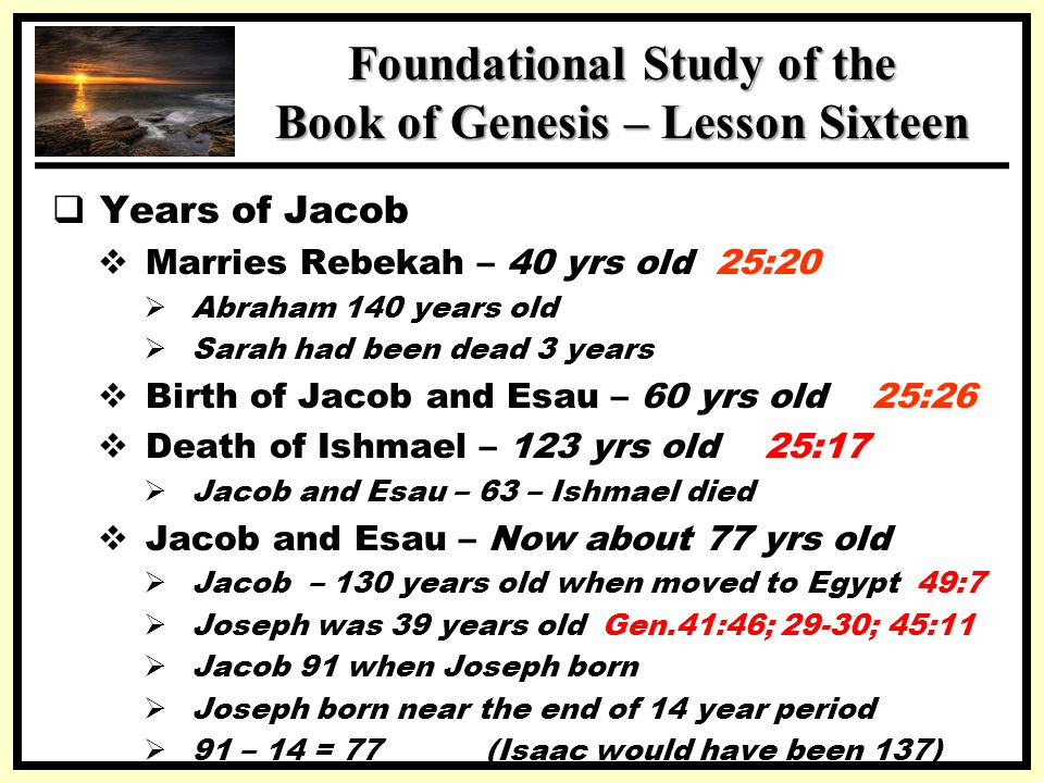 SSS Foundational Study of the Book of Genesis – Lesson Sixteen  Years of Jacob  Marries Rebekah – 40 yrs old 25:20  Abraham 140 years old  Sarah had been dead 3 years  Birth of Jacob and Esau – 60 yrs old 25:26  Death of Ishmael – 123 yrs old 25:17  Jacob and Esau – 63 – Ishmael died  Jacob and Esau – Now about 77 yrs old  Jacob – 130 years old when moved to Egypt 49:7  Joseph was 39 years old Gen.41:46; 29-30; 45:11  Jacob 91 when Joseph born  Joseph born near the end of 14 year period  91 – 14 = 77 (Isaac would have been 137)