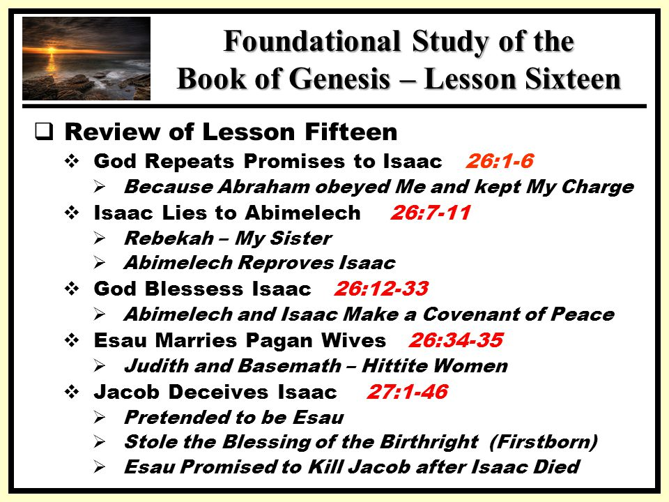 SSS Foundational Study of the Book of Genesis – Lesson Sixteen  Review of Lesson Fifteen  God Repeats Promises to Isaac 26:1-6  Because Abraham obeyed Me and kept My Charge  Isaac Lies to Abimelech 26:7-11  Rebekah – My Sister  Abimelech Reproves Isaac  God Blessess Isaac 26:12-33  Abimelech and Isaac Make a Covenant of Peace  Esau Marries Pagan Wives 26:34-35  Judith and Basemath – Hittite Women  Jacob Deceives Isaac 27:1-46  Pretended to be Esau  Stole the Blessing of the Birthright (Firstborn)  Esau Promised to Kill Jacob after Isaac Died