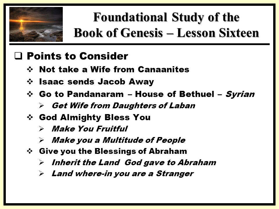 SSS Foundational Study of the Book of Genesis – Lesson Sixteen  Points to Consider  Not take a Wife from Canaanites  Isaac sends Jacob Away  Go to Pandanaram – House of Bethuel – Syrian  Get Wife from Daughters of Laban  God Almighty Bless You  Make You Fruitful  Make you a Multitude of People  Give you the Blessings of Abraham  Inherit the Land God gave to Abraham  Land where-in you are a Stranger