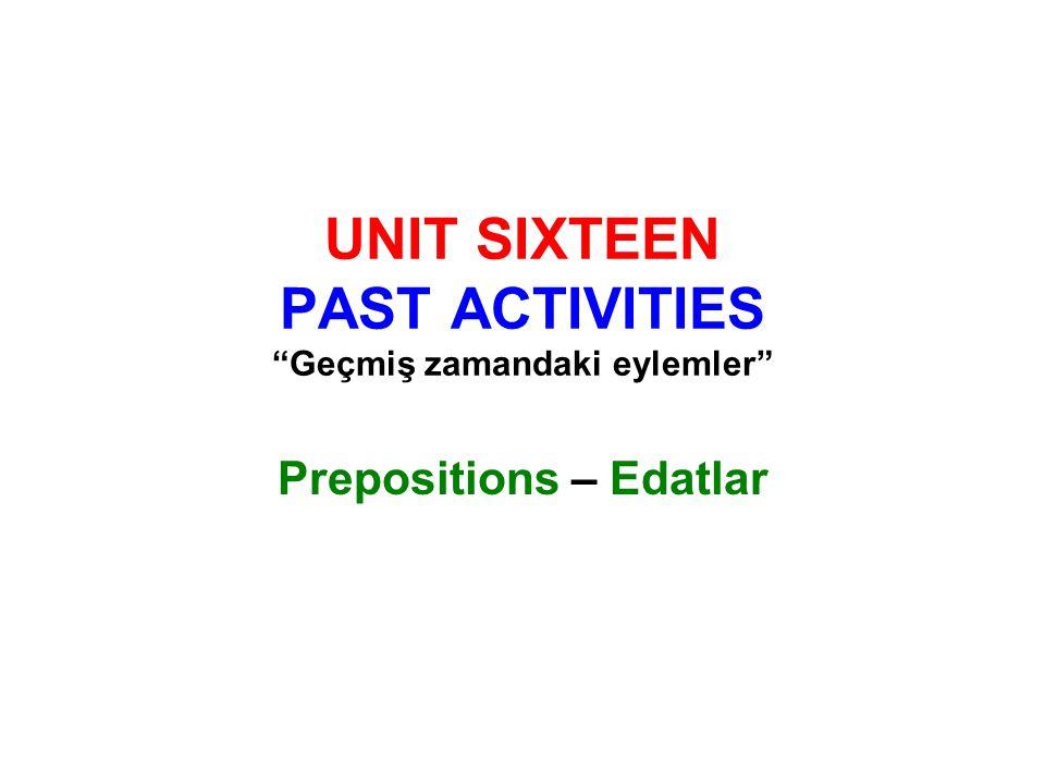 UNIT SIXTEEN PAST ACTIVITIES Geçmiş zamandaki eylemler Prepositions – Edatlar