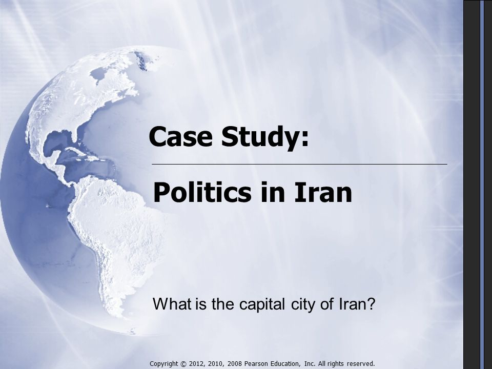 Case Study: Politics in Iran Copyright © 2012, 2010, 2008 Pearson Education, Inc.