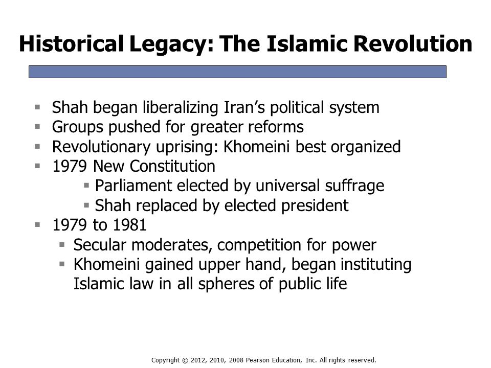 Historical Legacy: The Islamic Revolution  Shah began liberalizing Iran's political system  Groups pushed for greater reforms  Revolutionary uprising: Khomeini best organized  1979 New Constitution  Parliament elected by universal suffrage  Shah replaced by elected president  1979 to 1981  Secular moderates, competition for power  Khomeini gained upper hand, began instituting Islamic law in all spheres of public life  Shah began liberalizing Iran's political system  Groups pushed for greater reforms  Revolutionary uprising: Khomeini best organized  1979 New Constitution  Parliament elected by universal suffrage  Shah replaced by elected president  1979 to 1981  Secular moderates, competition for power  Khomeini gained upper hand, began instituting Islamic law in all spheres of public life Copyright © 2012, 2010, 2008 Pearson Education, Inc.