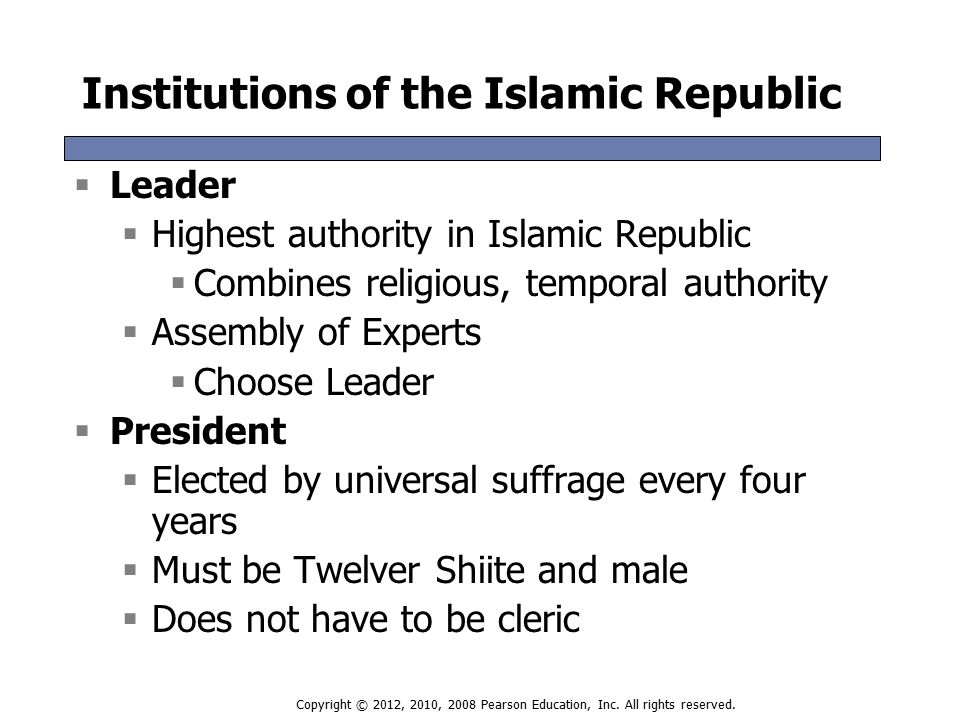 Institutions of the Islamic Republic  Leader  Highest authority in Islamic Republic  Combines religious, temporal authority  Assembly of Experts  Choose Leader  President  Elected by universal suffrage every four years  Must be Twelver Shiite and male  Does not have to be cleric  Leader  Highest authority in Islamic Republic  Combines religious, temporal authority  Assembly of Experts  Choose Leader  President  Elected by universal suffrage every four years  Must be Twelver Shiite and male  Does not have to be cleric Copyright © 2012, 2010, 2008 Pearson Education, Inc.