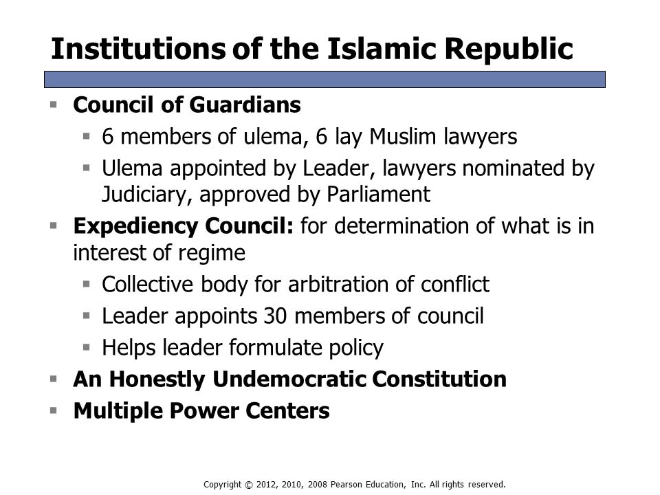 Institutions of the Islamic Republic  Council of Guardians  6 members of ulema, 6 lay Muslim lawyers  Ulema appointed by Leader, lawyers nominated by Judiciary, approved by Parliament  Expediency Council: for determination of what is in interest of regime  Collective body for arbitration of conflict  Leader appoints 30 members of council  Helps leader formulate policy  An Honestly Undemocratic Constitution  Multiple Power Centers  Council of Guardians  6 members of ulema, 6 lay Muslim lawyers  Ulema appointed by Leader, lawyers nominated by Judiciary, approved by Parliament  Expediency Council: for determination of what is in interest of regime  Collective body for arbitration of conflict  Leader appoints 30 members of council  Helps leader formulate policy  An Honestly Undemocratic Constitution  Multiple Power Centers Copyright © 2012, 2010, 2008 Pearson Education, Inc.