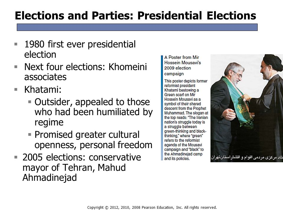 Elections and Parties: Presidential Elections  1980 first ever presidential election  Next four elections: Khomeini associates  Khatami:  Outsider, appealed to those who had been humiliated by regime  Promised greater cultural openness, personal freedom  2005 elections: conservative mayor of Tehran, Mahud Ahmadinejad  1980 first ever presidential election  Next four elections: Khomeini associates  Khatami:  Outsider, appealed to those who had been humiliated by regime  Promised greater cultural openness, personal freedom  2005 elections: conservative mayor of Tehran, Mahud Ahmadinejad Copyright © 2012, 2010, 2008 Pearson Education, Inc.