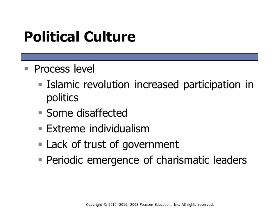 Political Culture  Process level  Islamic revolution increased participation in politics  Some disaffected  Extreme individualism  Lack of trust of government  Periodic emergence of charismatic leaders  Process level  Islamic revolution increased participation in politics  Some disaffected  Extreme individualism  Lack of trust of government  Periodic emergence of charismatic leaders Copyright © 2012, 2010, 2008 Pearson Education, Inc.