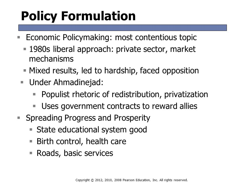Policy Formulation  Economic Policymaking: most contentious topic  1980s liberal approach: private sector, market mechanisms  Mixed results, led to hardship, faced opposition  Under Ahmadinejad:  Populist rhetoric of redistribution, privatization  Uses government contracts to reward allies  Spreading Progress and Prosperity  State educational system good  Birth control, health care  Roads, basic services  Economic Policymaking: most contentious topic  1980s liberal approach: private sector, market mechanisms  Mixed results, led to hardship, faced opposition  Under Ahmadinejad:  Populist rhetoric of redistribution, privatization  Uses government contracts to reward allies  Spreading Progress and Prosperity  State educational system good  Birth control, health care  Roads, basic services Copyright © 2012, 2010, 2008 Pearson Education, Inc.