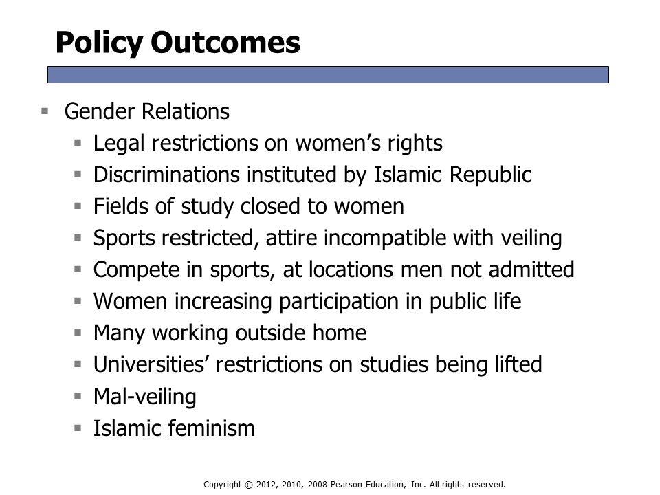 Policy Outcomes  Gender Relations  Legal restrictions on women's rights  Discriminations instituted by Islamic Republic  Fields of study closed to women  Sports restricted, attire incompatible with veiling  Compete in sports, at locations men not admitted  Women increasing participation in public life  Many working outside home  Universities' restrictions on studies being lifted  Mal-veiling  Islamic feminism  Gender Relations  Legal restrictions on women's rights  Discriminations instituted by Islamic Republic  Fields of study closed to women  Sports restricted, attire incompatible with veiling  Compete in sports, at locations men not admitted  Women increasing participation in public life  Many working outside home  Universities' restrictions on studies being lifted  Mal-veiling  Islamic feminism Copyright © 2012, 2010, 2008 Pearson Education, Inc.