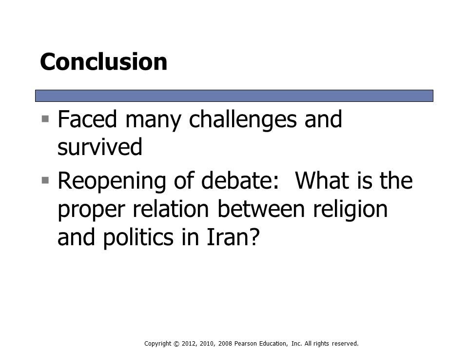 Conclusion  Faced many challenges and survived  Reopening of debate: What is the proper relation between religion and politics in Iran.