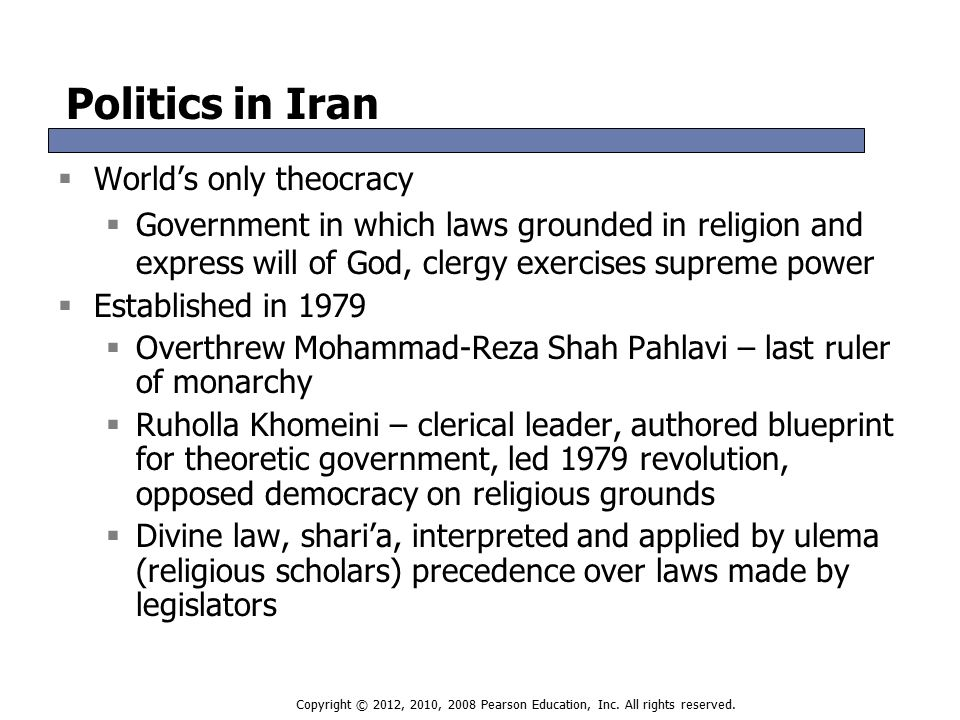 Politics in Iran  World's only theocracy  Government in which laws grounded in religion and express will of God, clergy exercises supreme power  Established in 1979  Overthrew Mohammad-Reza Shah Pahlavi – last ruler of monarchy  Ruholla Khomeini – clerical leader, authored blueprint for theoretic government, led 1979 revolution, opposed democracy on religious grounds  Divine law, shari'a, interpreted and applied by ulema (religious scholars) precedence over laws made by legislators  World's only theocracy  Government in which laws grounded in religion and express will of God, clergy exercises supreme power  Established in 1979  Overthrew Mohammad-Reza Shah Pahlavi – last ruler of monarchy  Ruholla Khomeini – clerical leader, authored blueprint for theoretic government, led 1979 revolution, opposed democracy on religious grounds  Divine law, shari'a, interpreted and applied by ulema (religious scholars) precedence over laws made by legislators Copyright © 2012, 2010, 2008 Pearson Education, Inc.