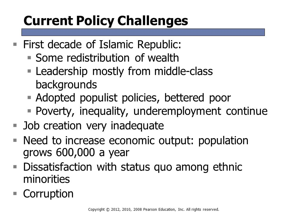 Current Policy Challenges  First decade of Islamic Republic:  Some redistribution of wealth  Leadership mostly from middle-class backgrounds  Adopted populist policies, bettered poor  Poverty, inequality, underemployment continue  Job creation very inadequate  Need to increase economic output: population grows 600,000 a year  Dissatisfaction with status quo among ethnic minorities  Corruption  First decade of Islamic Republic:  Some redistribution of wealth  Leadership mostly from middle-class backgrounds  Adopted populist policies, bettered poor  Poverty, inequality, underemployment continue  Job creation very inadequate  Need to increase economic output: population grows 600,000 a year  Dissatisfaction with status quo among ethnic minorities  Corruption Copyright © 2012, 2010, 2008 Pearson Education, Inc.