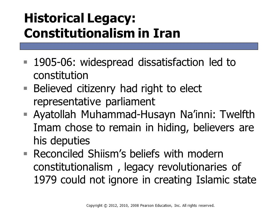 Historical Legacy: The Pahlavi Monarchy  1921 coup ended rule of old establishment  1941-1953 political system included 3 main camps:  Pro-Western conservative (Shah, landlords)  Pro-Soviet communist Tudeh party  Neutralist National Front  Second ruler of Pahlavi Dynasty (1963)  Government monopoly on use of force  Suppression of civil society and secular opposition  Unified legal code, functioning civil service  New opposition, Ruhollah Khomeini: arrested, exiled, triumphant return in 1979  1921 coup ended rule of old establishment  1941-1953 political system included 3 main camps:  Pro-Western conservative (Shah, landlords)  Pro-Soviet communist Tudeh party  Neutralist National Front  Second ruler of Pahlavi Dynasty (1963)  Government monopoly on use of force  Suppression of civil society and secular opposition  Unified legal code, functioning civil service  New opposition, Ruhollah Khomeini: arrested, exiled, triumphant return in 1979 Copyright © 2012, 2010, 2008 Pearson Education, Inc.