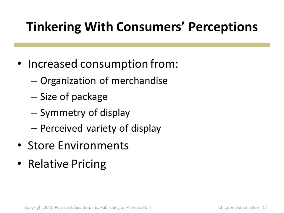 Tinkering With Consumers' Perceptions Increased consumption from: – Organization of merchandise – Size of package – Symmetry of display – Perceived va
