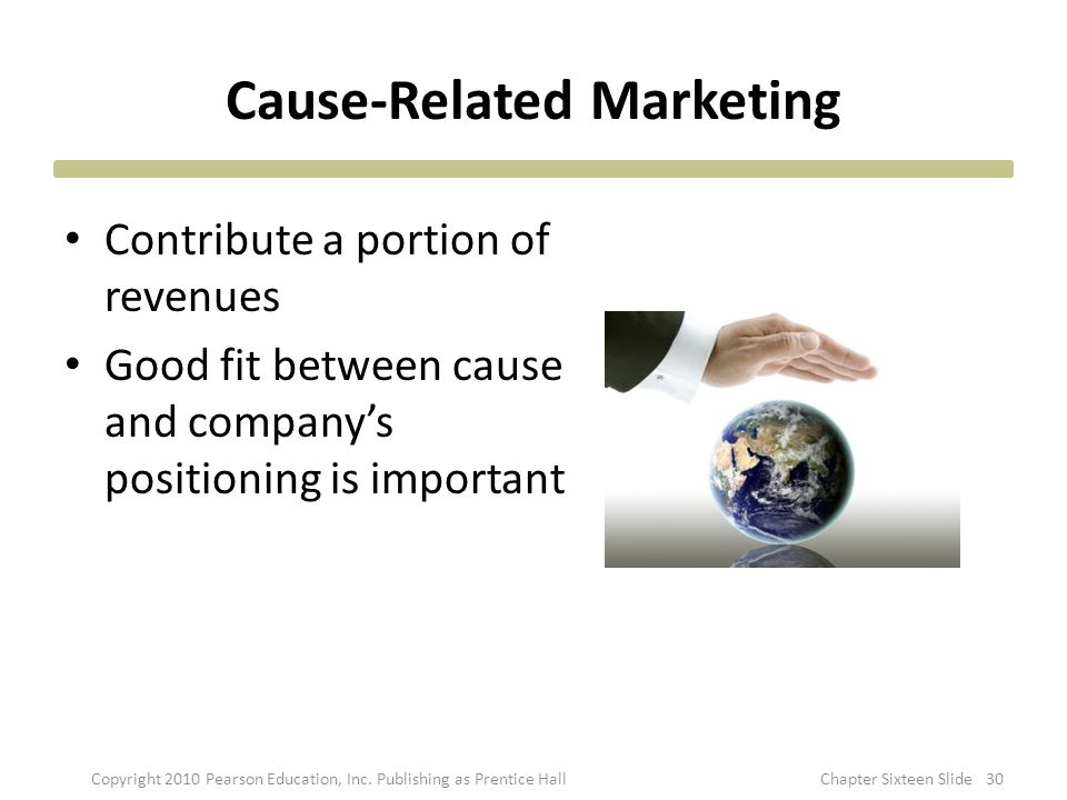 Cause-Related Marketing Contribute a portion of revenues Good fit between cause and company's positioning is important Copyright 2010 Pearson Educatio
