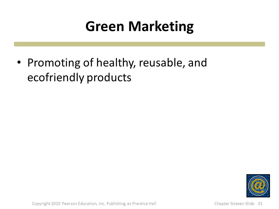 Green Marketing Promoting of healthy, reusable, and ecofriendly products Copyright 2010 Pearson Education, Inc. Publishing as Prentice Hall31Chapter S