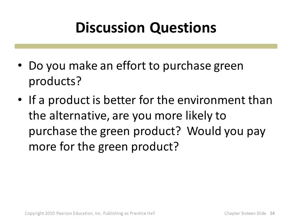Discussion Questions Do you make an effort to purchase green products? If a product is better for the environment than the alternative, are you more l