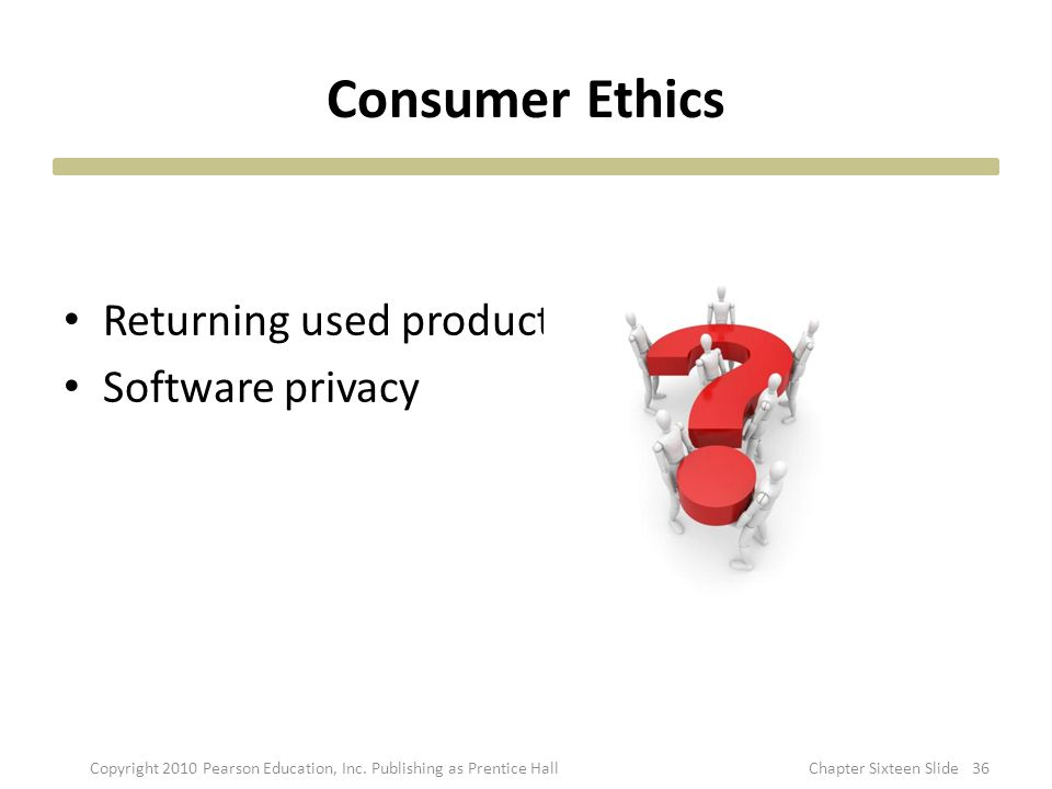 Consumer Ethics Returning used product Software privacy Copyright 2010 Pearson Education, Inc. Publishing as Prentice Hall36Chapter Sixteen Slide