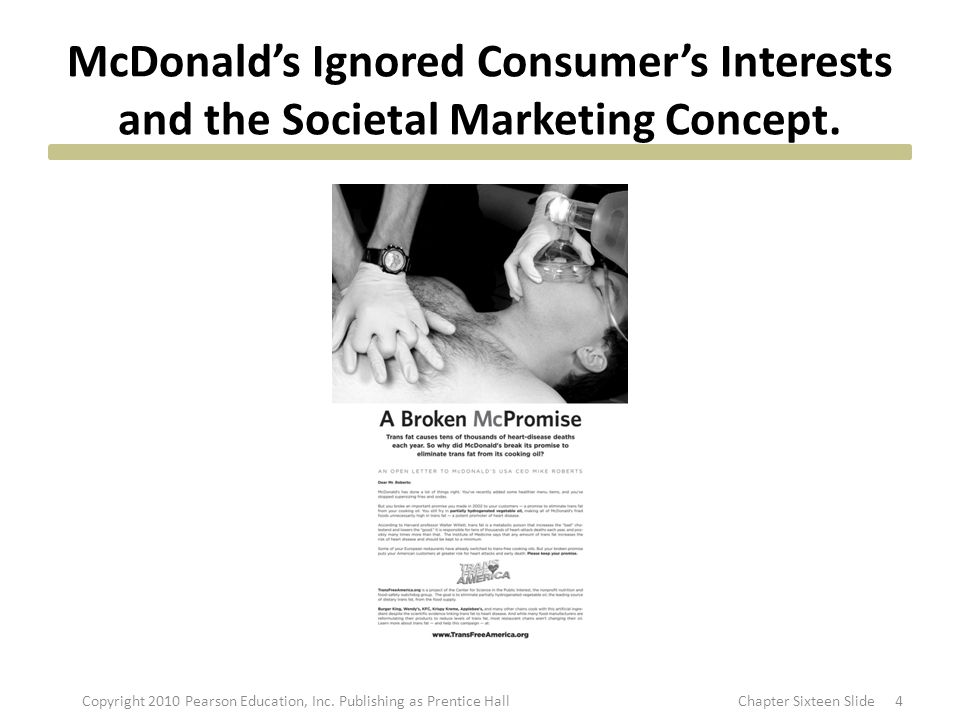 Societal Marketing Concept Marketers should endeavor to satisfy the needs and wants of their target markets in ways that preserve and enhance the well-being of consumers and society as a whole, while fulfilling the objectives of the organization 5Copyright 2010 Pearson Education, Inc.