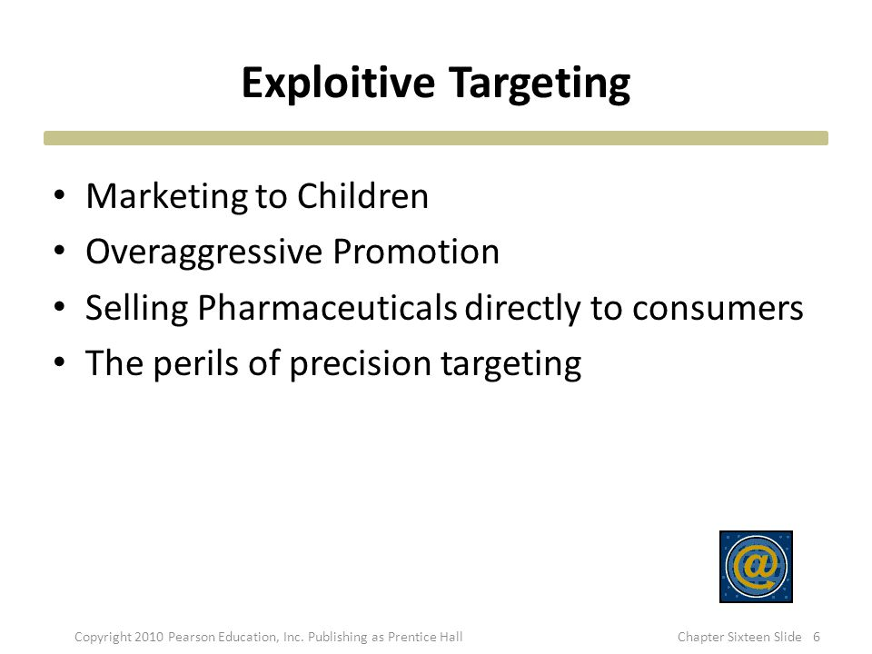 Exploitive Targeting Marketing to Children Overaggressive Promotion Selling Pharmaceuticals directly to consumers The perils of precision targeting Co