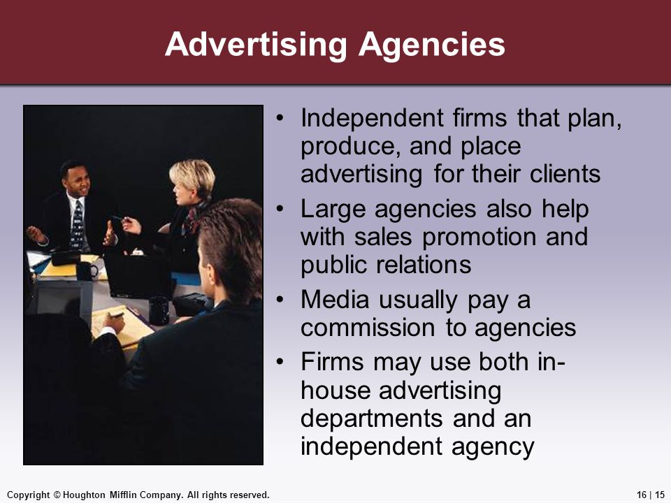 Copyright © Houghton Mifflin Company. All rights reserved.16   15 Advertising Agencies Independent firms that plan, produce, and place advertising for