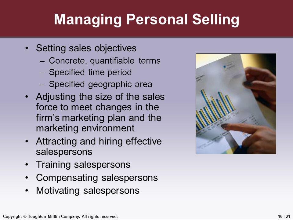 Copyright © Houghton Mifflin Company. All rights reserved.16   21 Managing Personal Selling Setting sales objectives –Concrete, quantifiable terms –Sp