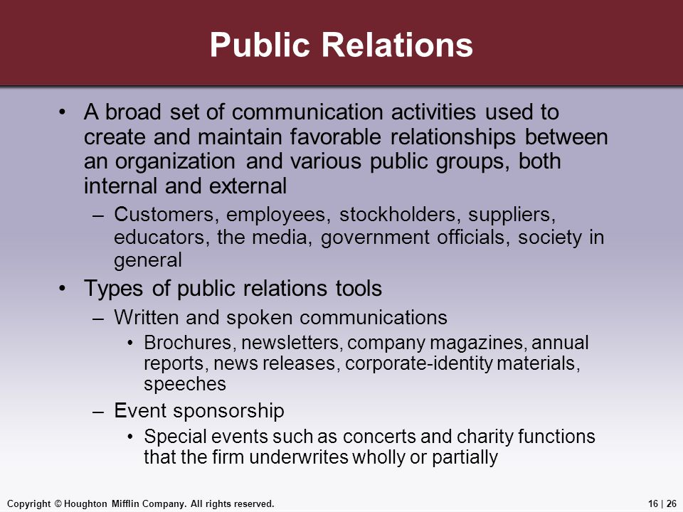 Copyright © Houghton Mifflin Company. All rights reserved.16   26 Public Relations A broad set of communication activities used to create and maintain