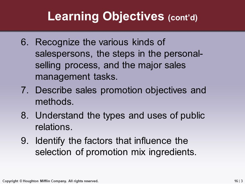 Copyright © Houghton Mifflin Company. All rights reserved.16   3 Learning Objectives (cont'd) 6.Recognize the various kinds of salespersons, the steps