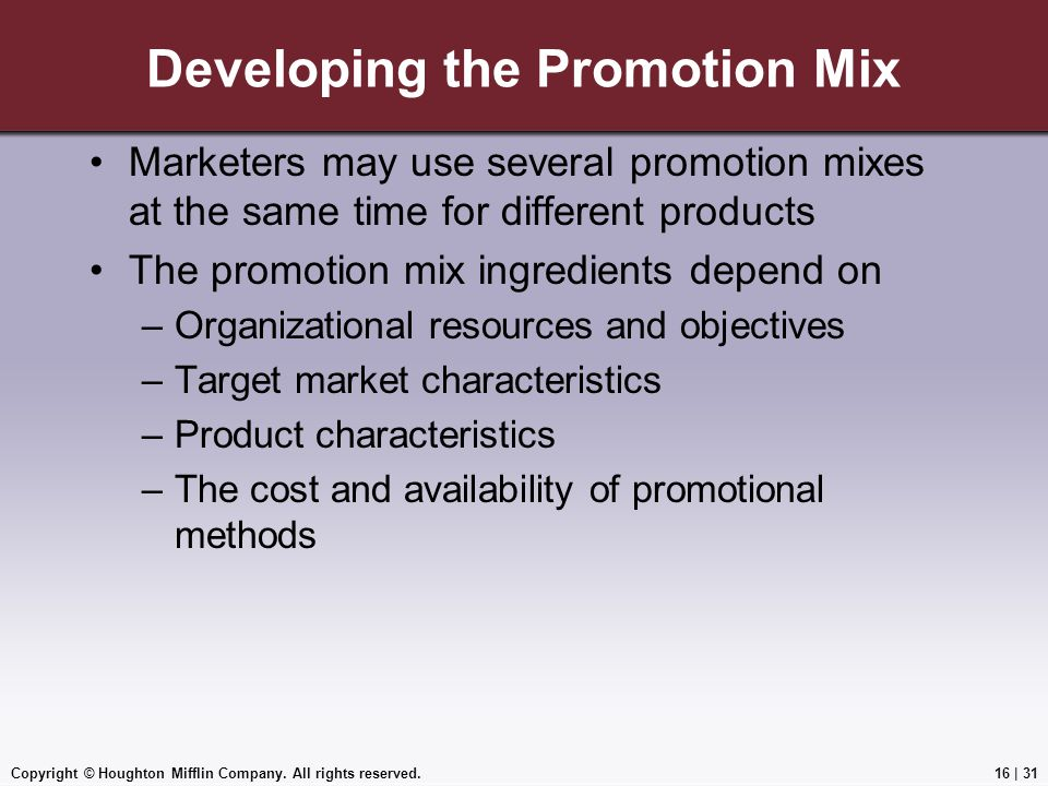 Copyright © Houghton Mifflin Company. All rights reserved.16   31 Developing the Promotion Mix Marketers may use several promotion mixes at the same t