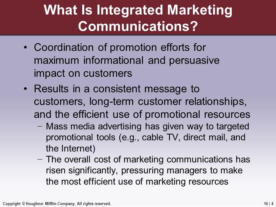 Copyright © Houghton Mifflin Company. All rights reserved.16   4 What Is Integrated Marketing Communications? Coordination of promotion efforts for ma