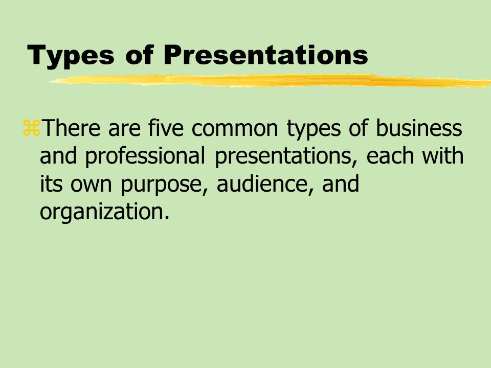 Types of Presentations zThere are five common types of business and professional presentations, each with its own purpose, audience, and organization.