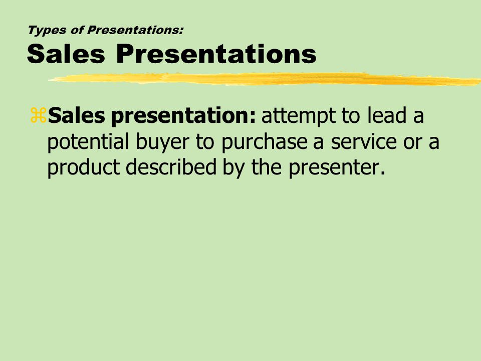 Types of Presentations: Sales Presentations zSales presentation: attempt to lead a potential buyer to purchase a service or a product described by the