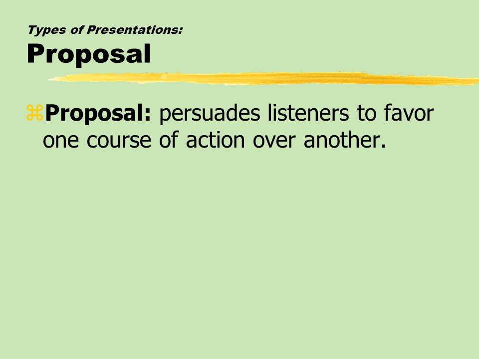 Types of Presentations: Proposal zProposal: persuades listeners to favor one course of action over another.