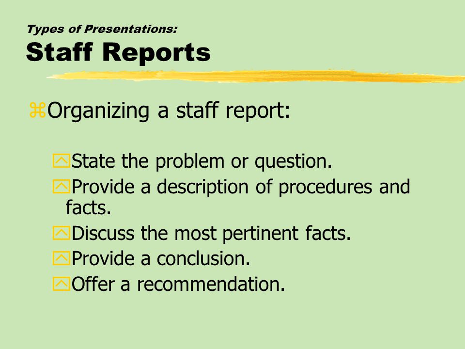 Types of Presentations: Staff Reports zOrganizing a staff report: yState the problem or question. yProvide a description of procedures and facts. yDis