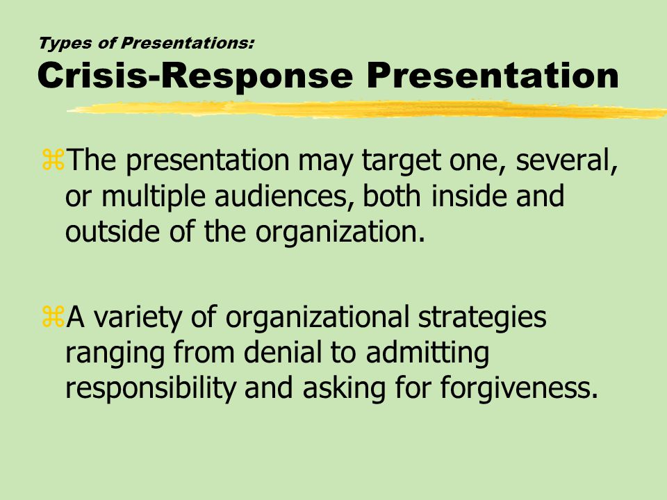 Types of Presentations: Crisis-Response Presentation zThe presentation may target one, several, or multiple audiences, both inside and outside of the